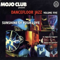 Mojo Club Presents Dancefloor Jazz Volume Five Sunshine Of Your Love