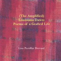 (The Amplified) Louisiana Dawn_  Poems of a Grafted Life